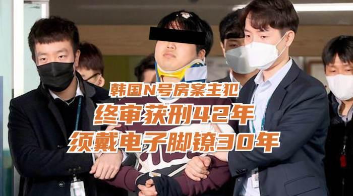 韩国n号房主犯终审被判42年须佩戴电子脚镣30年支付1亿韩元罚金